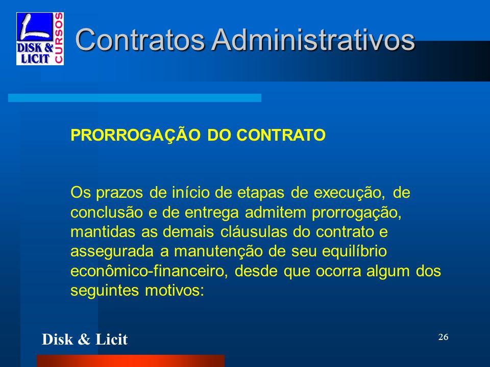 Disk & Licit 26 Contratos Administrativos PRORROGAÇÃO DO CONTRATO Os prazos de início de etapas de execução, de conclusão e de entrega admitem prorrog