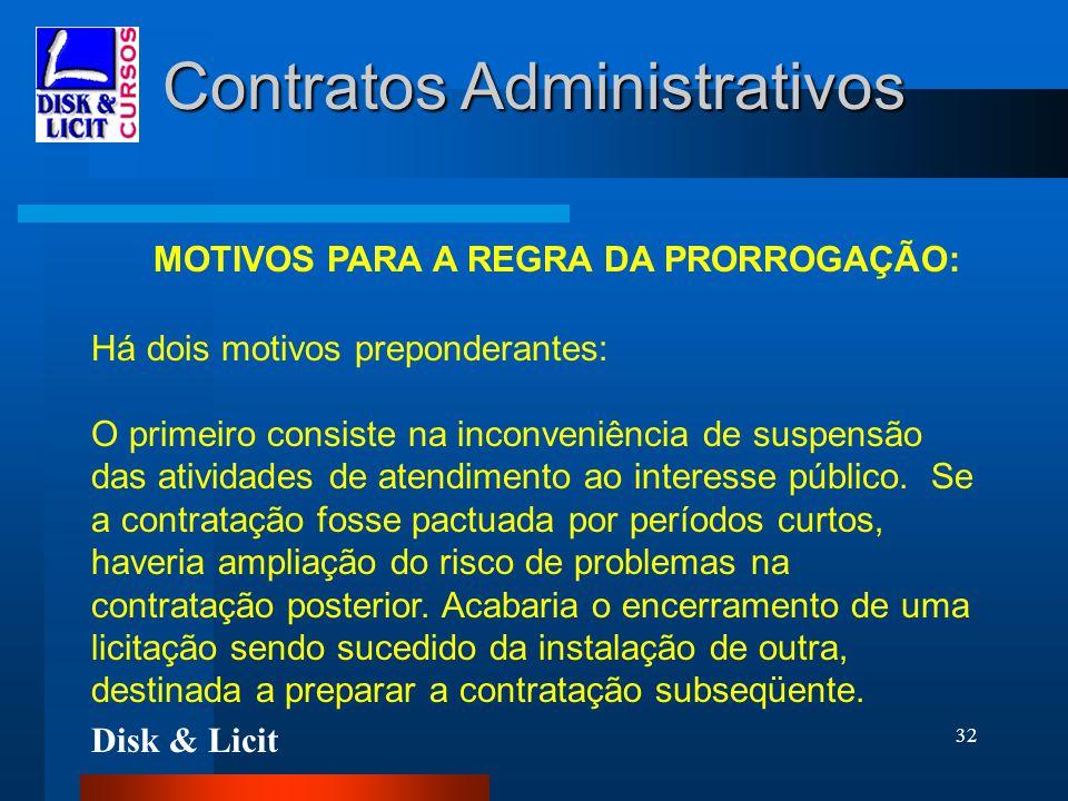 Disk & Licit 32 Contratos Administrativos MOTIVOS PARA A REGRA DA PRORROGAÇÃO: Há dois motivos preponderantes: O primeiro consiste na inconveniência d