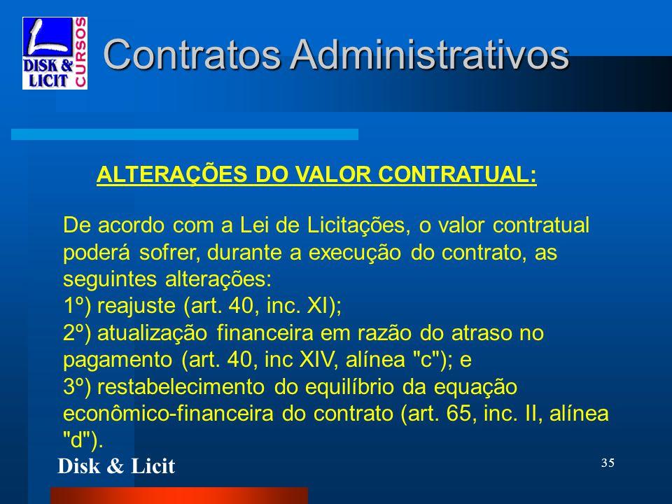 Disk & Licit 35 Contratos Administrativos ALTERAÇÕES DO VALOR CONTRATUAL: De acordo com a Lei de Licitações, o valor contratual poderá sofrer, durante