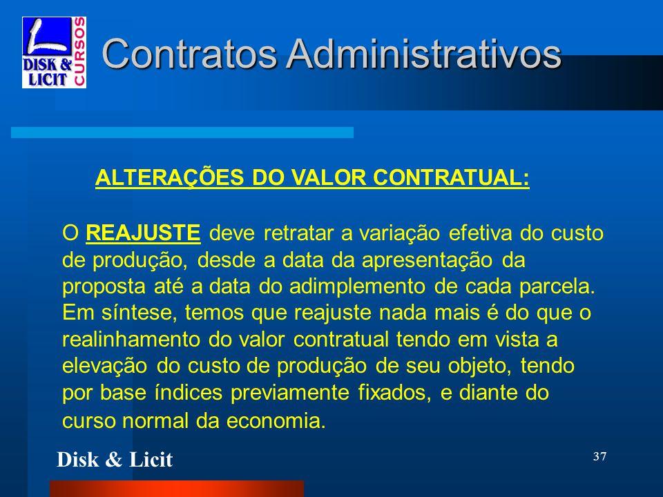 Disk & Licit 37 Contratos Administrativos ALTERAÇÕES DO VALOR CONTRATUAL: O REAJUSTE deve retratar a variação efetiva do custo de produção, desde a da