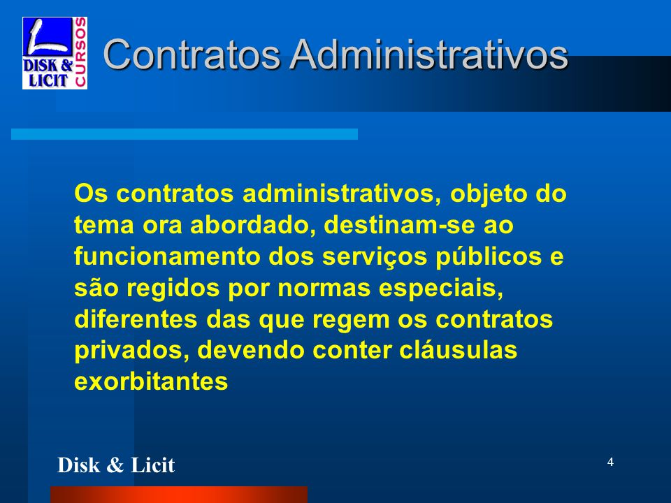 Disk & Licit 4 Contratos Administrativos Os contratos administrativos, objeto do tema ora abordado, destinam-se ao funcionamento dos serviços públicos