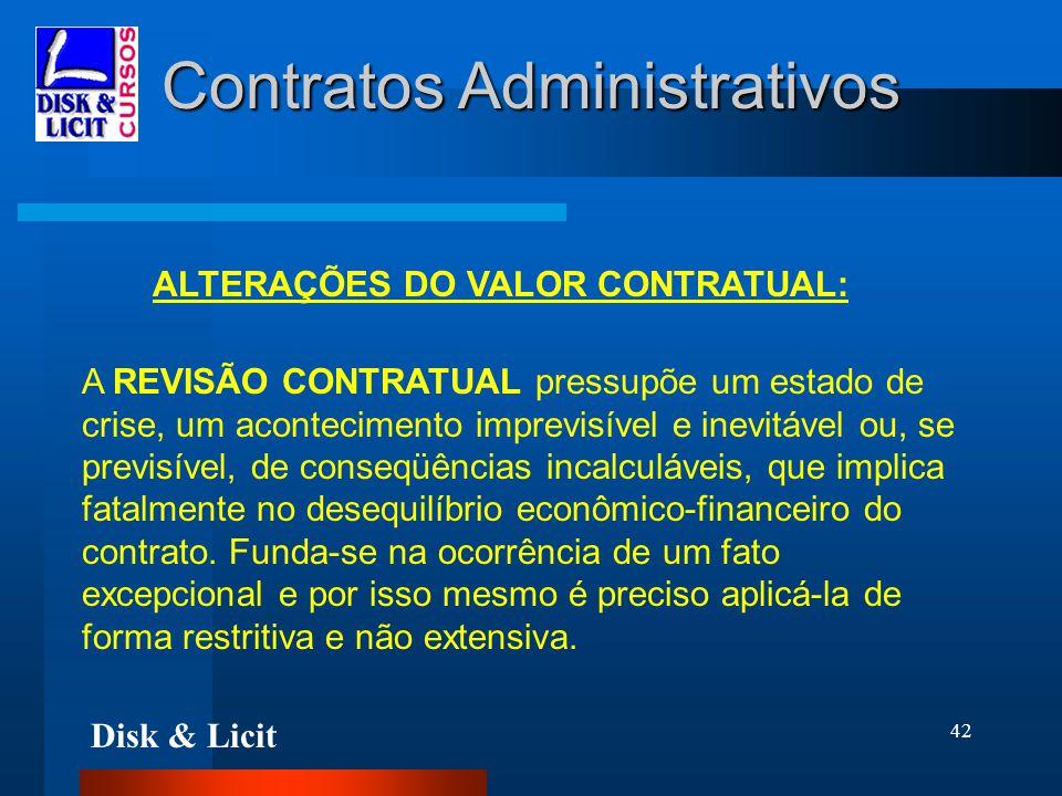Disk & Licit 42 Contratos Administrativos ALTERAÇÕES DO VALOR CONTRATUAL: A REVISÃO CONTRATUAL pressupõe um estado de crise, um acontecimento imprevis