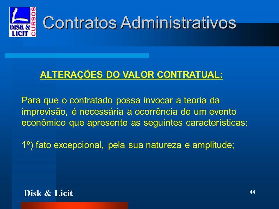 Disk & Licit 44 Contratos Administrativos ALTERAÇÕES DO VALOR CONTRATUAL: Para que o contratado possa invocar a teoria da imprevisão, é necessária a o