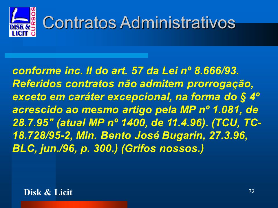Disk & Licit 73 Contratos Administrativos conforme inc. II do art. 57 da Lei nº 8.666/93. Referidos contratos não admitem prorrogação, exceto em carát