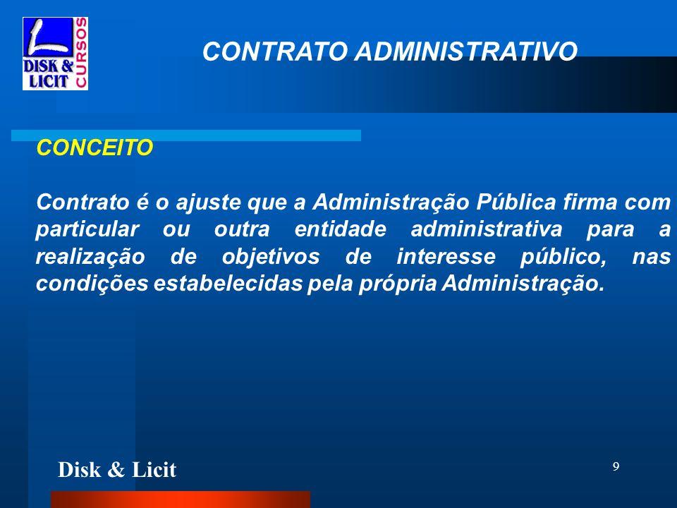 Disk & Licit 9 CONTRATO ADMINISTRATIVO CONCEITO Contrato é o ajuste que a Administração Pública firma com particular ou outra entidade administrativa