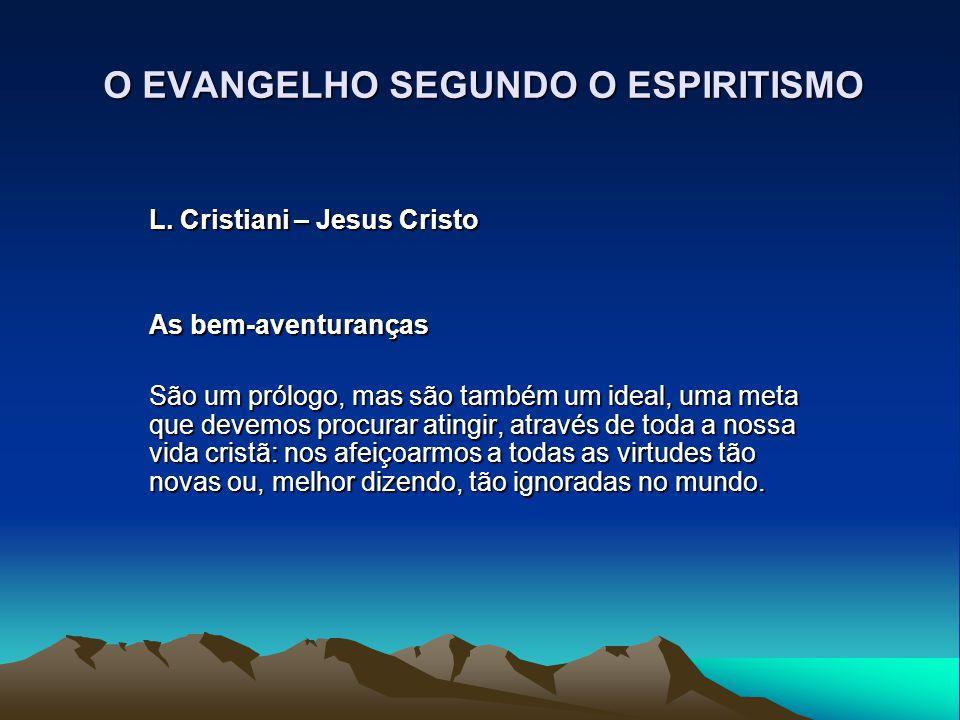 O EVANGELHO SEGUNDO O ESPIRITISMO L. Cristiani – Jesus Cristo As bem-aventuranças São um prólogo, mas são também um ideal, uma meta que devemos procur