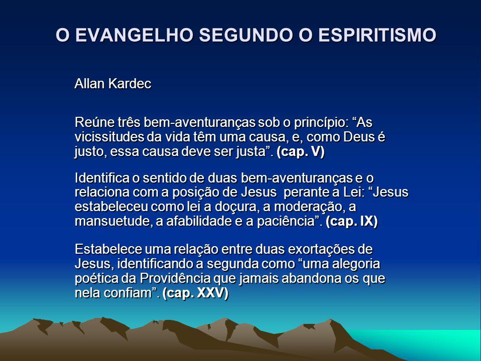 """O EVANGELHO SEGUNDO O ESPIRITISMO Allan Kardec Reúne três bem-aventuranças sob o princípio: """"As vicissitudes da vida têm uma causa, e, como Deus é jus"""