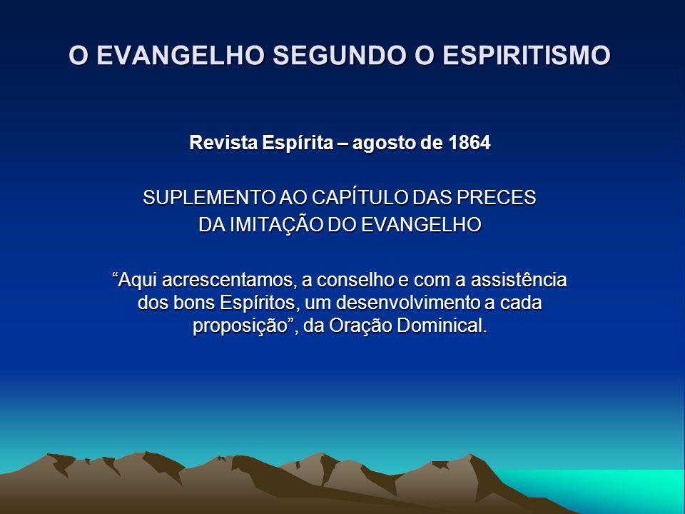 """O EVANGELHO SEGUNDO O ESPIRITISMO Revista Espírita – agosto de 1864 SUPLEMENTO AO CAPÍTULO DAS PRECES DA IMITAÇÃO DO EVANGELHO """"Aqui acrescentamos, a"""