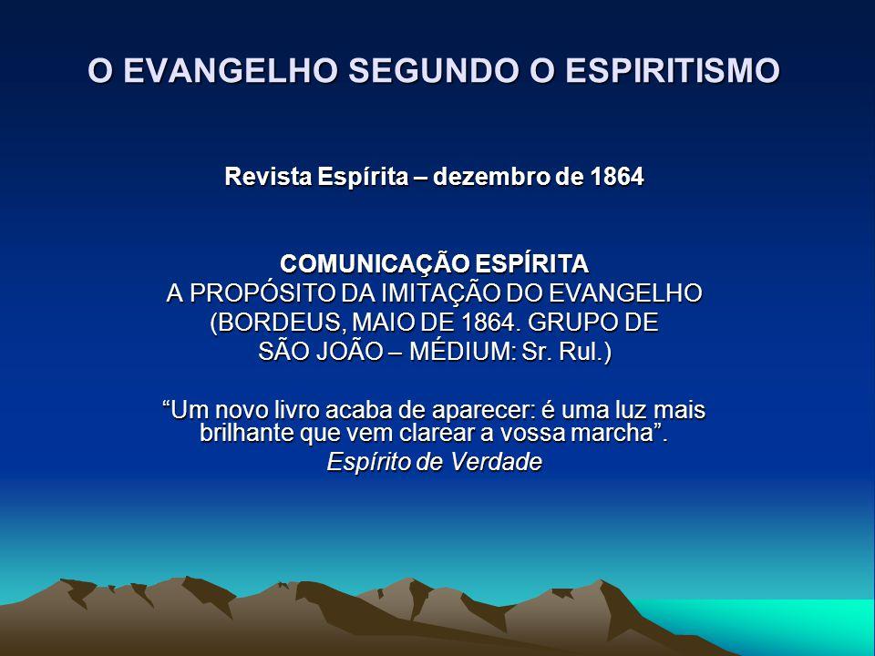 O EVANGELHO SEGUNDO O ESPIRITISMO Revista Espírita – dezembro de 1864 COMUNICAÇÃO ESPÍRITA A PROPÓSITO DA IMITAÇÃO DO EVANGELHO (BORDEUS, MAIO DE 1864