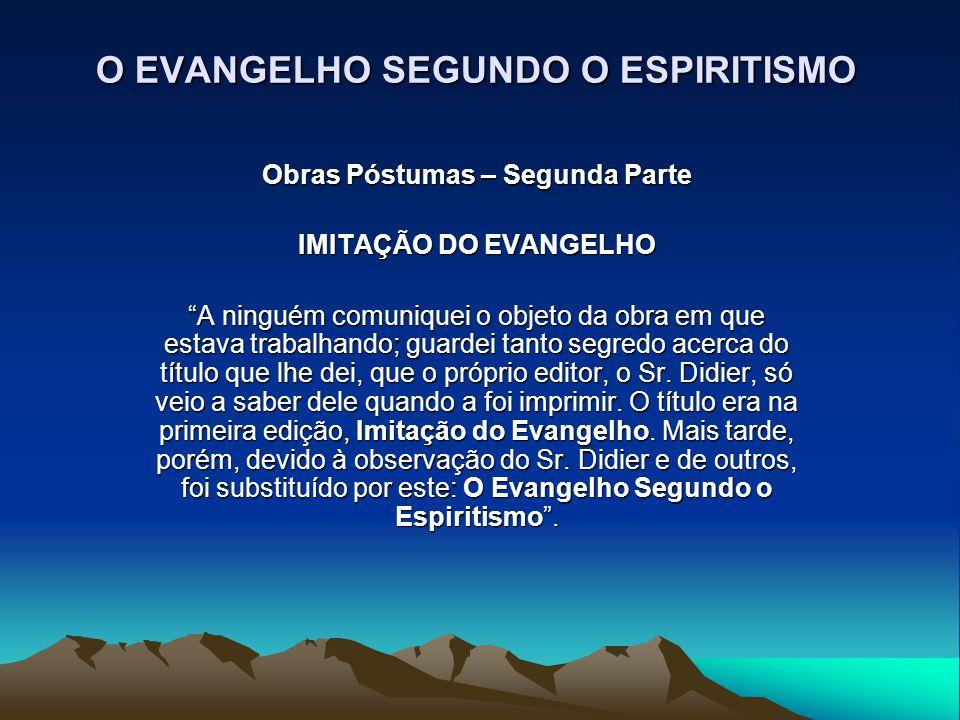 """O EVANGELHO SEGUNDO O ESPIRITISMO Obras Póstumas – Segunda Parte IMITAÇÃO DO EVANGELHO """"A ninguém comuniquei o objeto da obra em que estava trabalhand"""