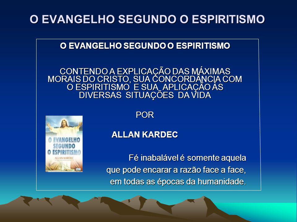 O EVANGELHO SEGUNDO O ESPIRITISMO CONTENDO A EXPLICAÇÃO DAS MÁXIMAS MORAIS DO CRISTO, SUA CONCORDÂNCIA COM O ESPIRITISMO E SUA APLICAÇÃO ÀS DIVERSAS S