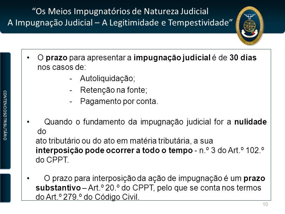 Os Meios Impugnatórios de Natureza Judicial A Impugnação Judicial – A Legitimidade e Tempestividade O prazo para apresentar a impugnação judicial é de 30 dias nos casos de: -Autoliquidação; -Retenção na fonte; -Pagamento por conta.