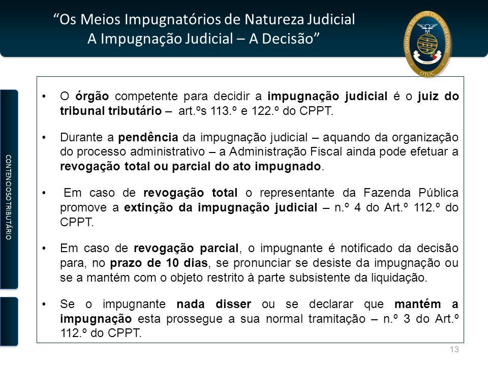 Os Meios Impugnatórios de Natureza Judicial A Impugnação Judicial – A Decisão O órgão competente para decidir a impugnação judicial é o juiz do tribunal tributário – art.ºs 113.º e 122.º do CPPT.