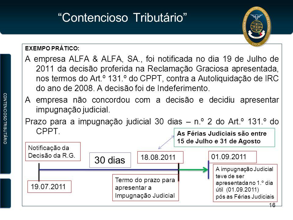 Contencioso Tributário EXEMPO PRÁTICO: A empresa ALFA & ALFA, SA., foi notificada no dia 19 de Julho de 2011 da decisão proferida na Reclamação Graciosa apresentada, nos termos do Art.º 131.º do CPPT, contra a Autoliquidação de IRC do ano de 2008.
