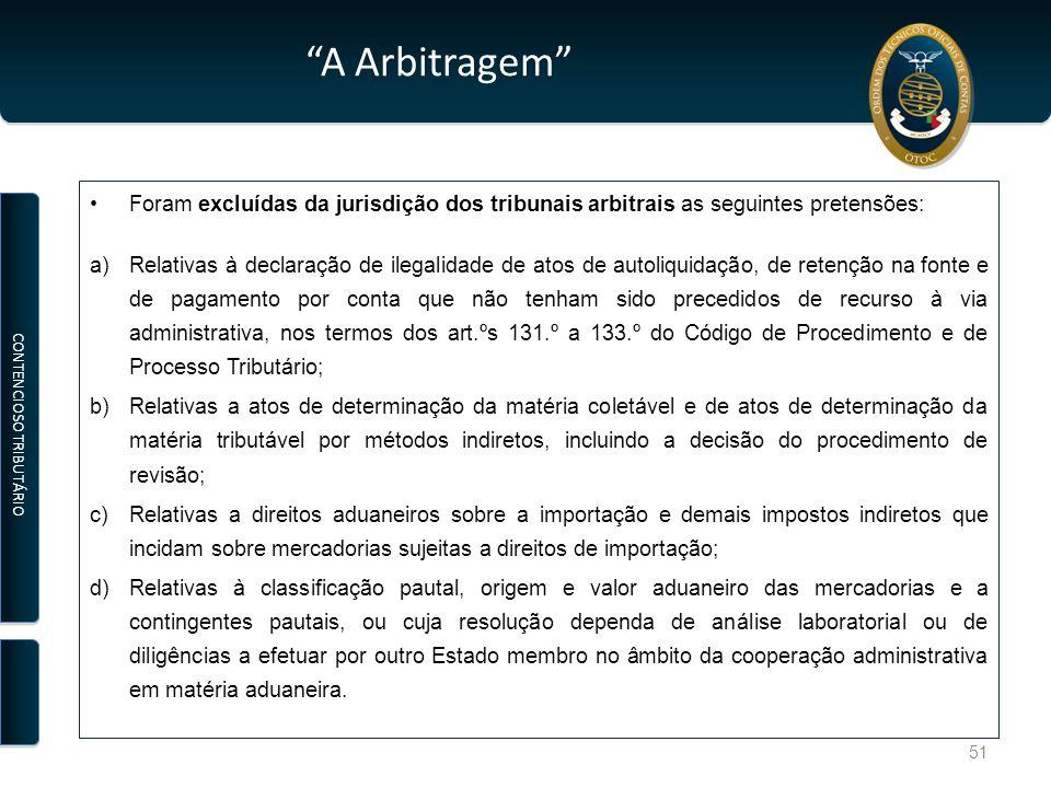 A Arbitragem Foram excluídas da jurisdição dos tribunais arbitrais as seguintes pretensões: a)Relativas à declaração de ilegalidade de atos de autoliquidação, de retenção na fonte e de pagamento por conta que não tenham sido precedidos de recurso à via administrativa, nos termos dos art.ºs 131.º a 133.º do Código de Procedimento e de Processo Tributário; b)Relativas a atos de determinação da matéria coletável e de atos de determinação da matéria tributável por métodos indiretos, incluindo a decisão do procedimento de revisão; c)Relativas a direitos aduaneiros sobre a importação e demais impostos indiretos que incidam sobre mercadorias sujeitas a direitos de importação; d)Relativas à classificação pautal, origem e valor aduaneiro das mercadorias e a contingentes pautais, ou cuja resolução dependa de análise laboratorial ou de diligências a efetuar por outro Estado membro no âmbito da cooperação administrativa em matéria aduaneira.