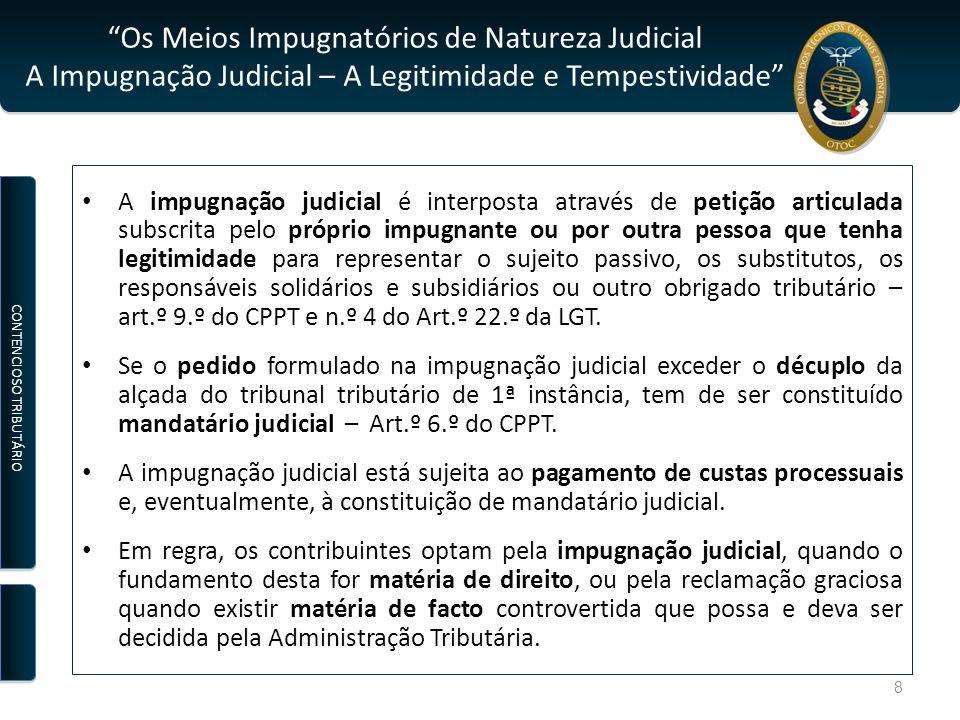 Os Meios Impugnatórios de Natureza Judicial A Impugnação Judicial – A Legitimidade e Tempestividade A impugnação judicial é interposta através de petição articulada subscrita pelo próprio impugnante ou por outra pessoa que tenha legitimidade para representar o sujeito passivo, os substitutos, os responsáveis solidários e subsidiários ou outro obrigado tributário – art.º 9.º do CPPT e n.º 4 do Art.º 22.º da LGT.