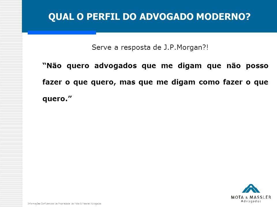 """Informações Confidenciais de Propriedade de Mota & Massler Advogados QUAL O PERFIL DO ADVOGADO MODERNO? Serve a resposta de J.P.Morgan?! """"Não quero ad"""