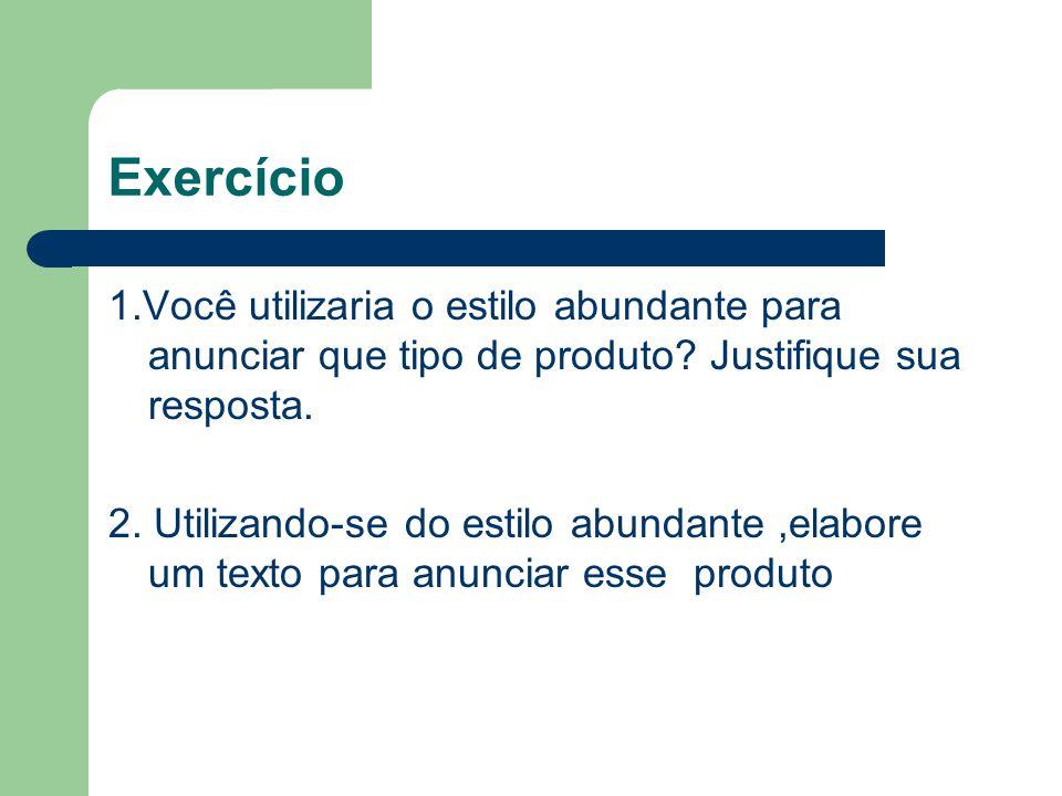 Exercício 1.Você utilizaria o estilo abundante para anunciar que tipo de produto? Justifique sua resposta. 2. Utilizando-se do estilo abundante,elabor