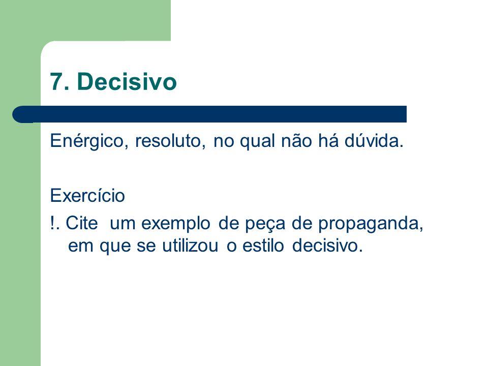 7. Decisivo Enérgico, resoluto, no qual não há dúvida. Exercício !. Cite um exemplo de peça de propaganda, em que se utilizou o estilo decisivo.