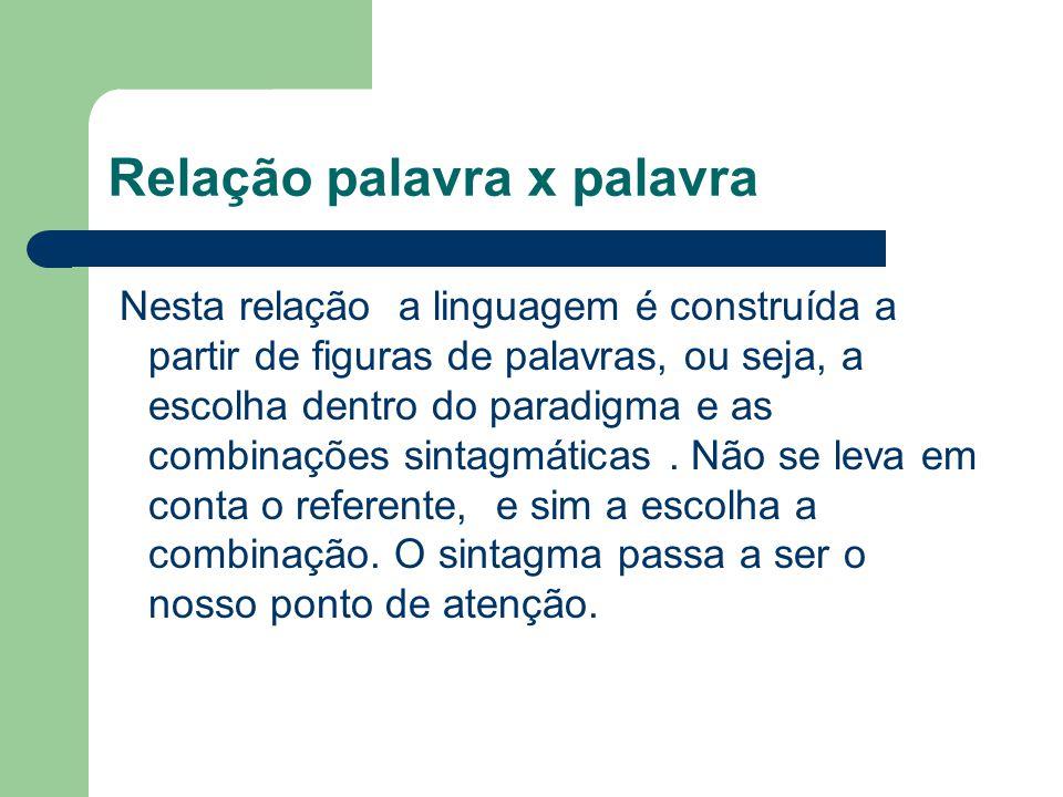 Relação palavra x palavra Nesta relação a linguagem é construída a partir de figuras de palavras, ou seja, a escolha dentro do paradigma e as combinaç