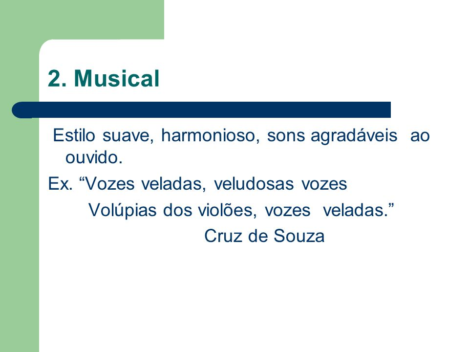 """2. Musical Estilo suave, harmonioso, sons agradáveis ao ouvido. Ex. """"Vozes veladas, veludosas vozes Volúpias dos violões, vozes veladas."""" Cruz de Souz"""