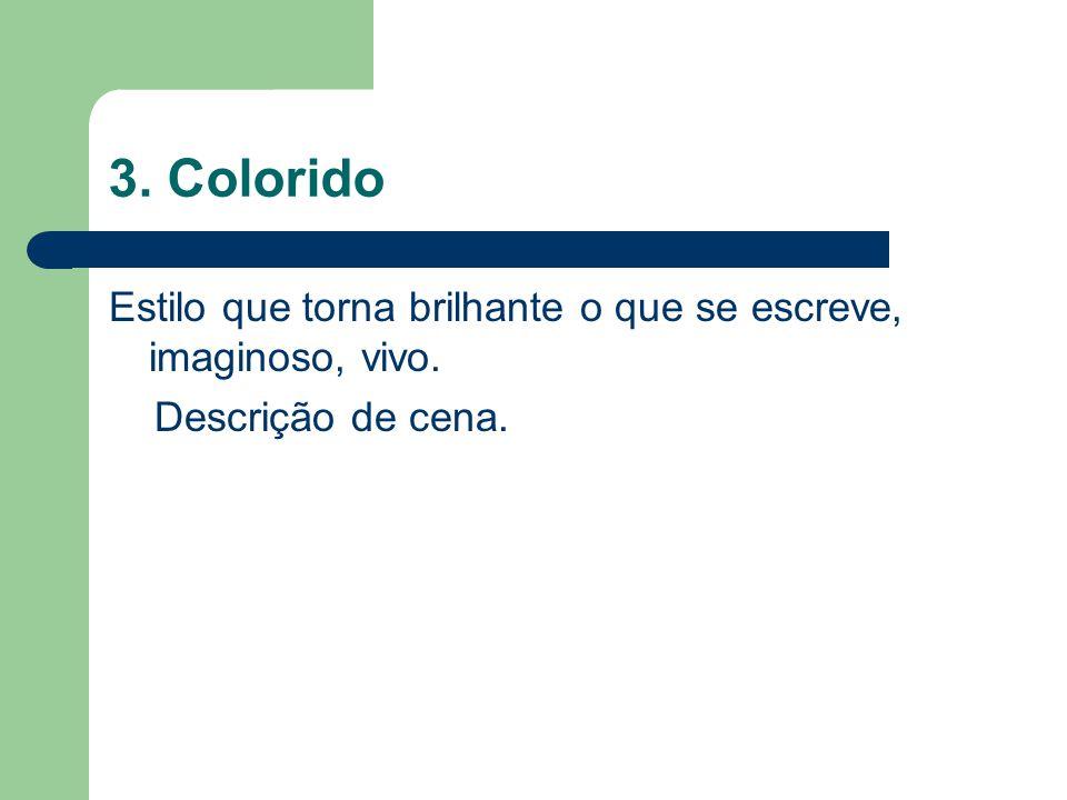 3. Colorido Estilo que torna brilhante o que se escreve, imaginoso, vivo. Descrição de cena.