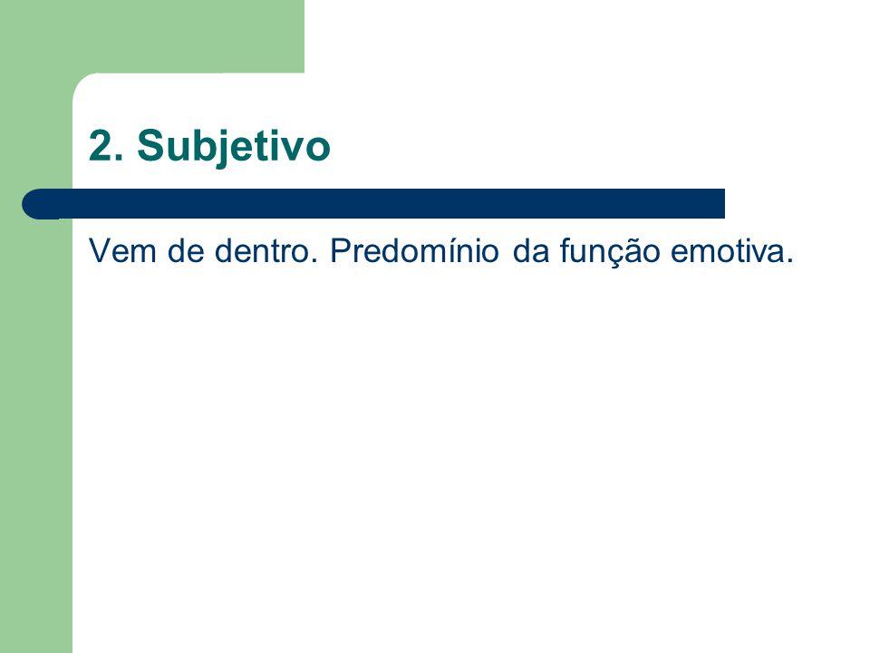 2. Subjetivo Vem de dentro. Predomínio da função emotiva.