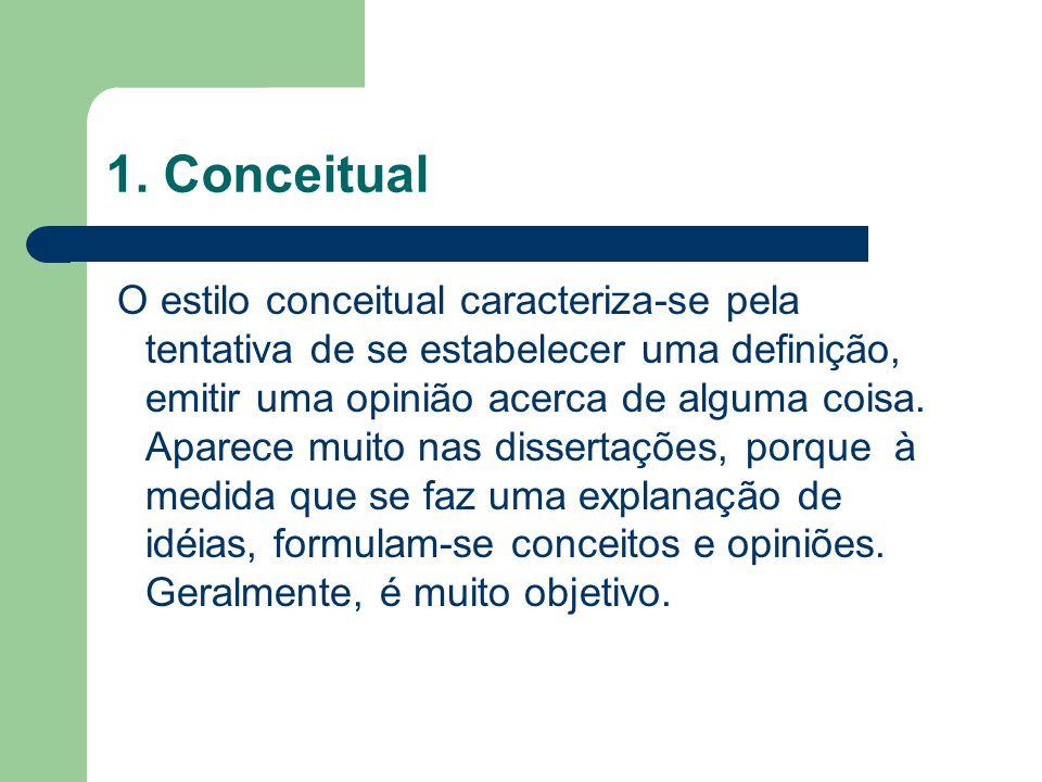 1. Conceitual O estilo conceitual caracteriza-se pela tentativa de se estabelecer uma definição, emitir uma opinião acerca de alguma coisa. Aparece mu