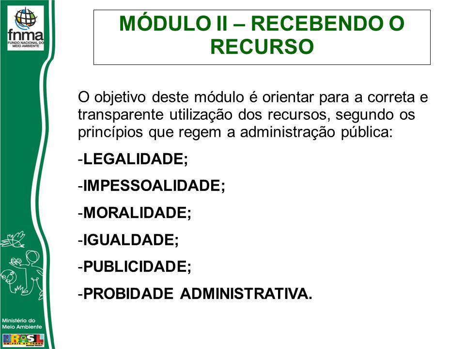 MÓDULO II – RECEBENDO O RECURSO O objetivo deste módulo é orientar para a correta e transparente utilização dos recursos, segundo os princípios que regem a administração pública: -LEGALIDADE; -IMPESSOALIDADE; -MORALIDADE; -IGUALDADE; -PUBLICIDADE; -PROBIDADE ADMINISTRATIVA.