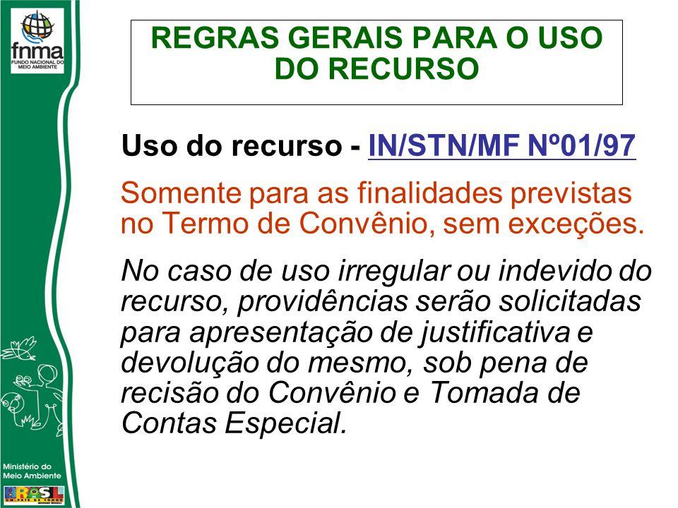 REGRAS GERAIS PARA O USO DO RECURSO Uso do recurso - IN/STN/MF Nº01/97 Somente para as finalidades previstas no Termo de Convênio, sem exceções.