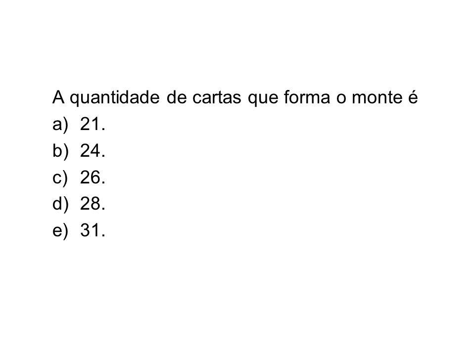 A quantidade de cartas que forma o monte é a)21. b)24. c)26. d)28. e)31.
