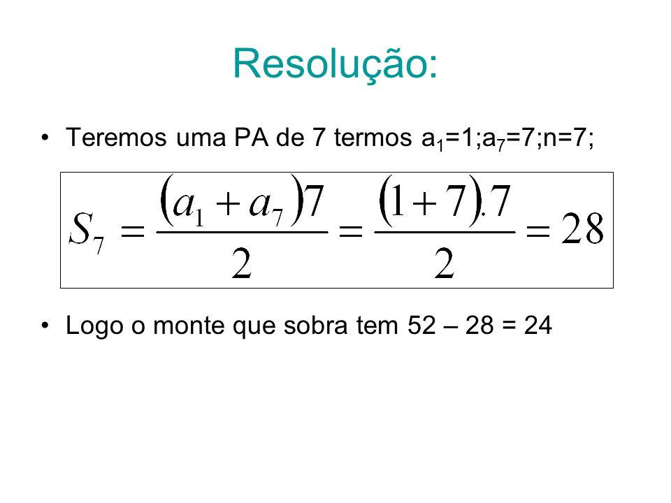 Resolução: Teremos uma PA de 7 termos a 1 =1;a 7 =7;n=7; Logo o monte que sobra tem 52 – 28 = 24
