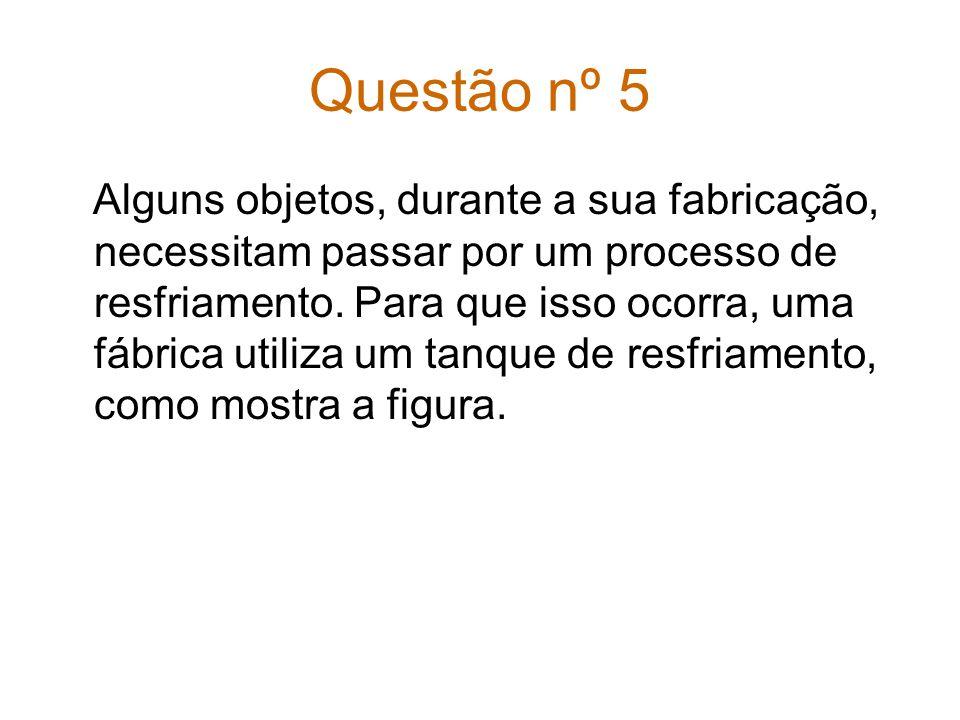 Questão nº 5 Alguns objetos, durante a sua fabricação, necessitam passar por um processo de resfriamento.