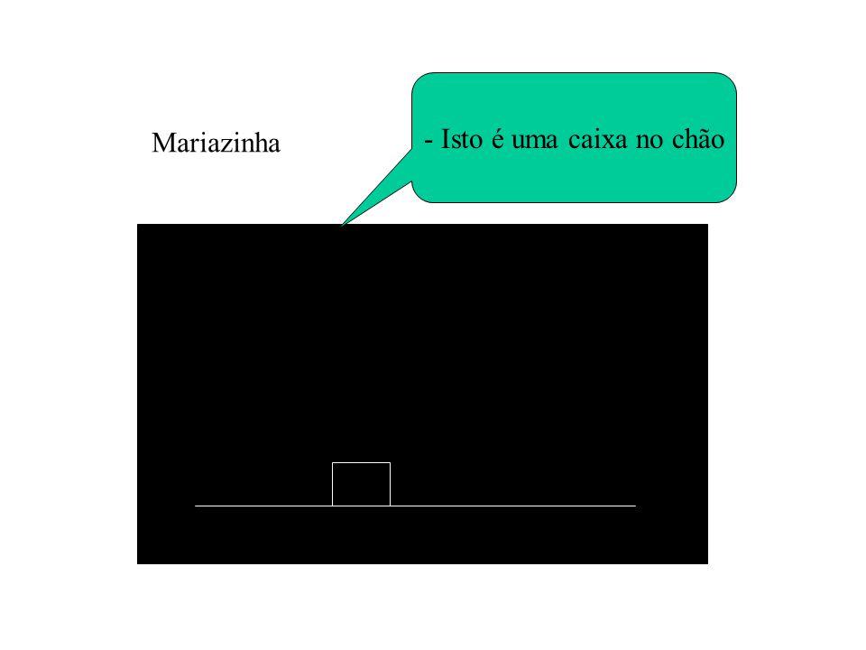 - Isto é uma caixa no chão Mariazinha