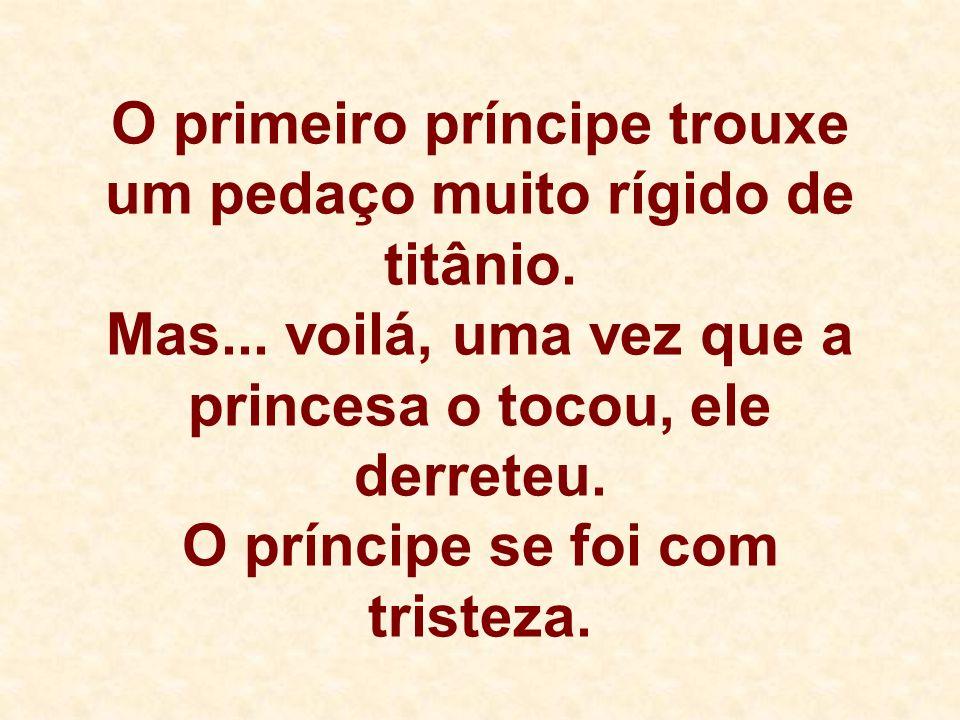 O primeiro príncipe trouxe um pedaço muito rígido de titânio. Mas... voilá, uma vez que a princesa o tocou, ele derreteu. O príncipe se foi com triste