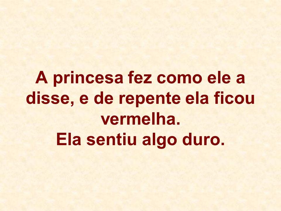 A princesa fez como ele a disse, e de repente ela ficou vermelha. Ela sentiu algo duro.