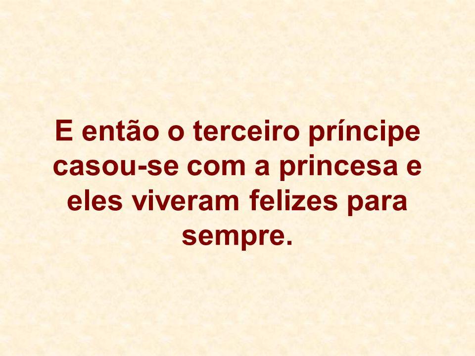 E então o terceiro príncipe casou-se com a princesa e eles viveram felizes para sempre.