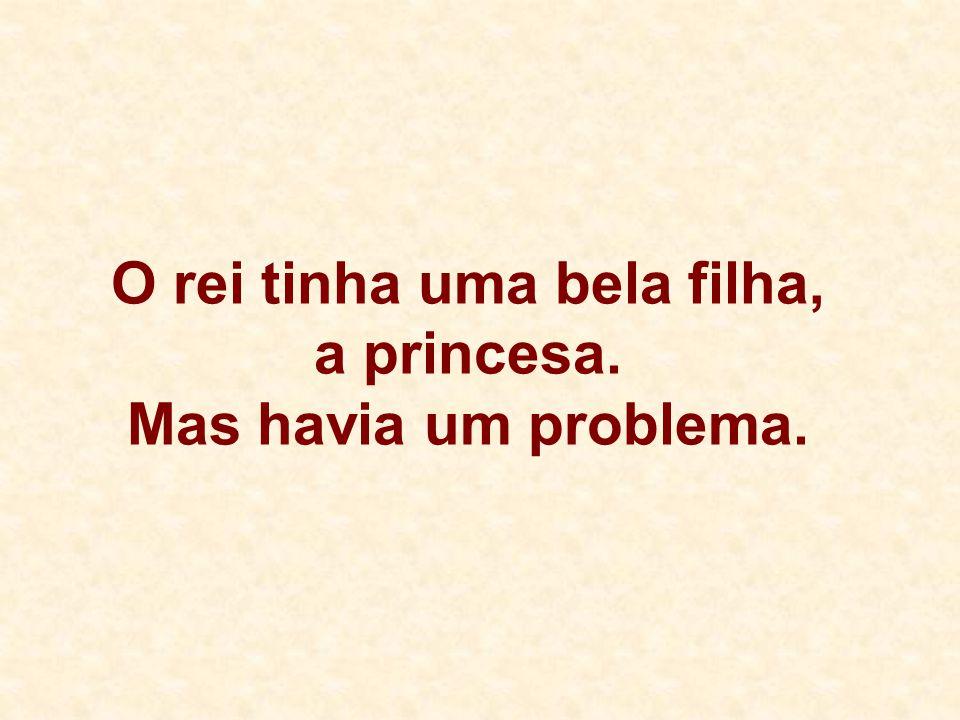 O rei tinha uma bela filha, a princesa. Mas havia um problema.