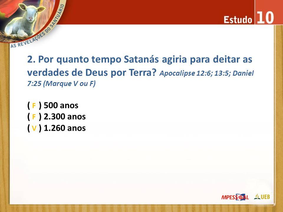 2. Por quanto tempo Satanás agiria para deitar as verdades de Deus por Terra? Apocalipse 12:6; 13:5; Daniel 7:25 (Marque V ou F) ( ) 500 anos ( ) 2.30