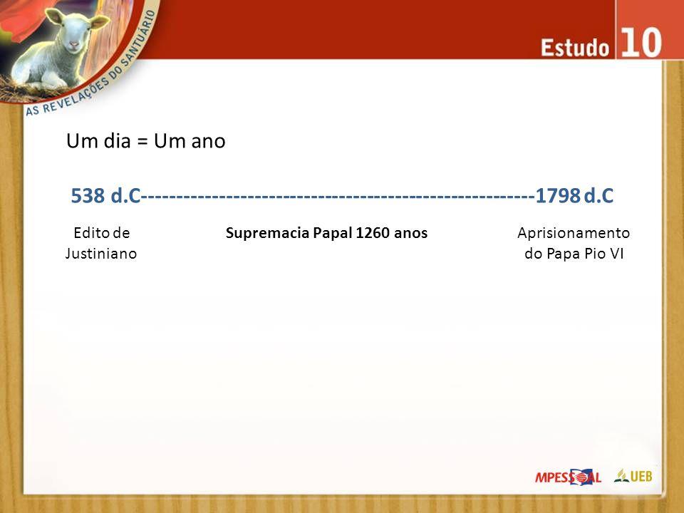 Um dia = Um ano 538 d.C--------------------------------------------------------1798 d.C Edito de Justiniano Supremacia Papal 1260 anosAprisionamento d