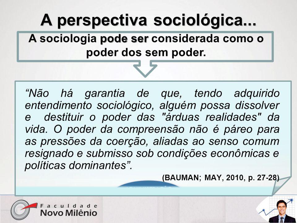 """A perspectiva sociológica... """"Não há garantia de que, tendo adquirido entendimento sociológico, alguém possa dissolver e destituir o poder das"""