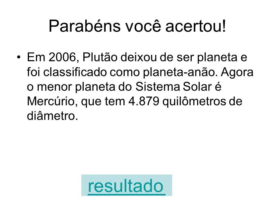 A sua resposta está errada Em 2006, Plutão deixou de ser planeta e foi classificado como planeta-anão. Agora o menor planeta do Sistema Solar é Mercúr