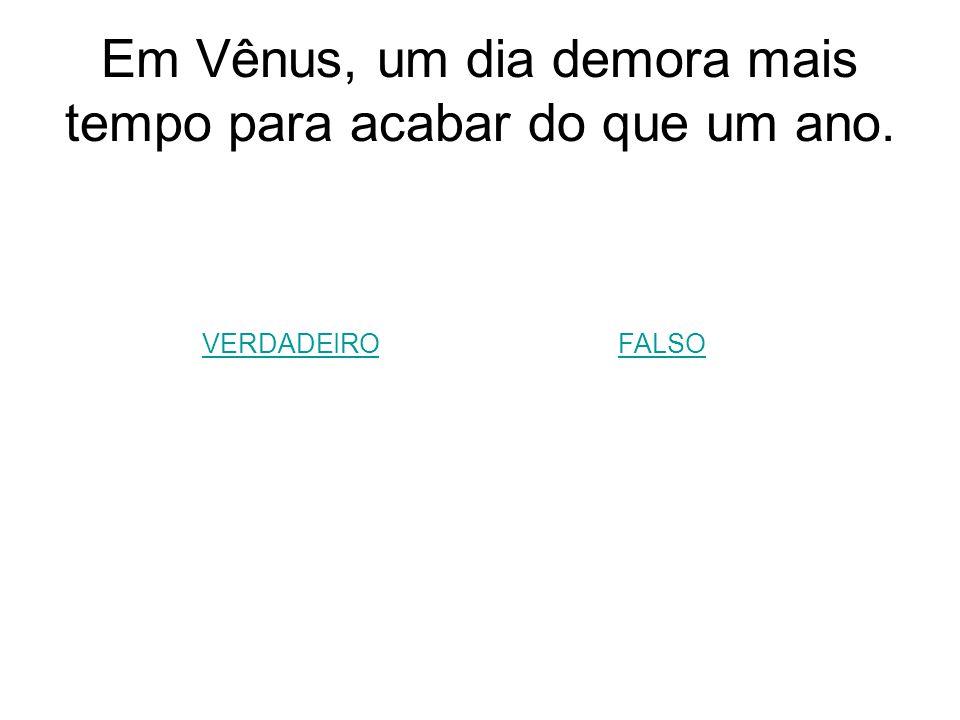 Em Vênus, um dia demora mais tempo para acabar do que um ano. VERDADEIROFALSO