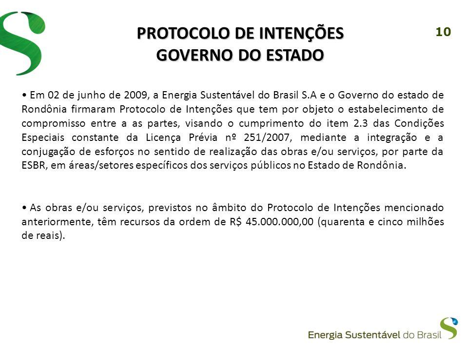 10 PROTOCOLO DE INTENÇÕES GOVERNO DO ESTADO Em 02 de junho de 2009, a Energia Sustentável do Brasil S.A e o Governo do estado de Rondônia firmaram Protocolo de Intenções que tem por objeto o estabelecimento de compromisso entre a as partes, visando o cumprimento do item 2.3 das Condições Especiais constante da Licença Prévia nº 251/2007, mediante a integração e a conjugação de esforços no sentido de realização das obras e/ou serviços, por parte da ESBR, em áreas/setores específicos dos serviços públicos no Estado de Rondônia.