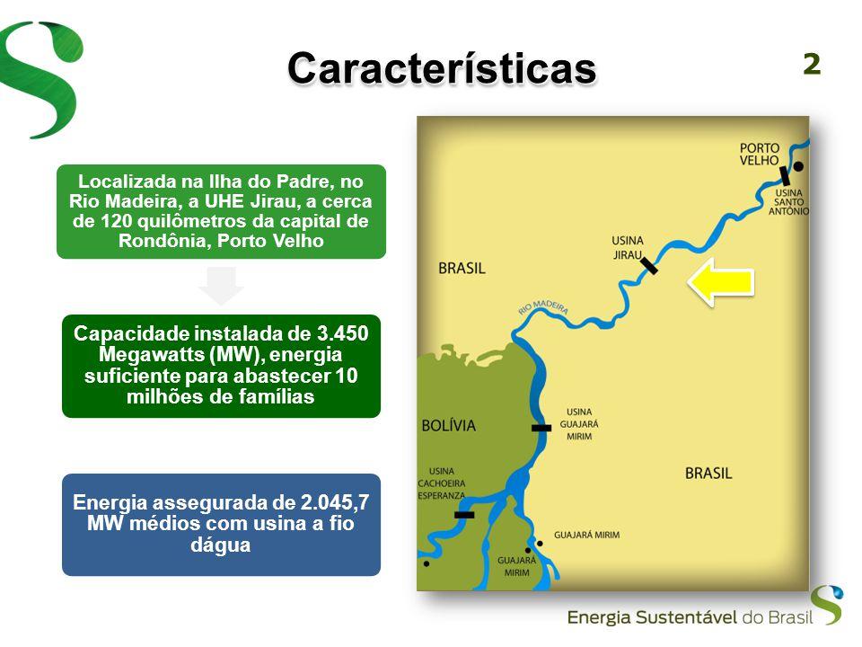 2 CaracterísticasCaracterísticas Localizada na Ilha do Padre, no Rio Madeira, a UHE Jirau, a cerca de 120 quilômetros da capital de Rondônia, Porto Velho Capacidade instalada de 3.450 Megawatts (MW), energia suficiente para abastecer 10 milhões de famílias Energia assegurada de 2.045,7 MW médios com usina a fio dágua