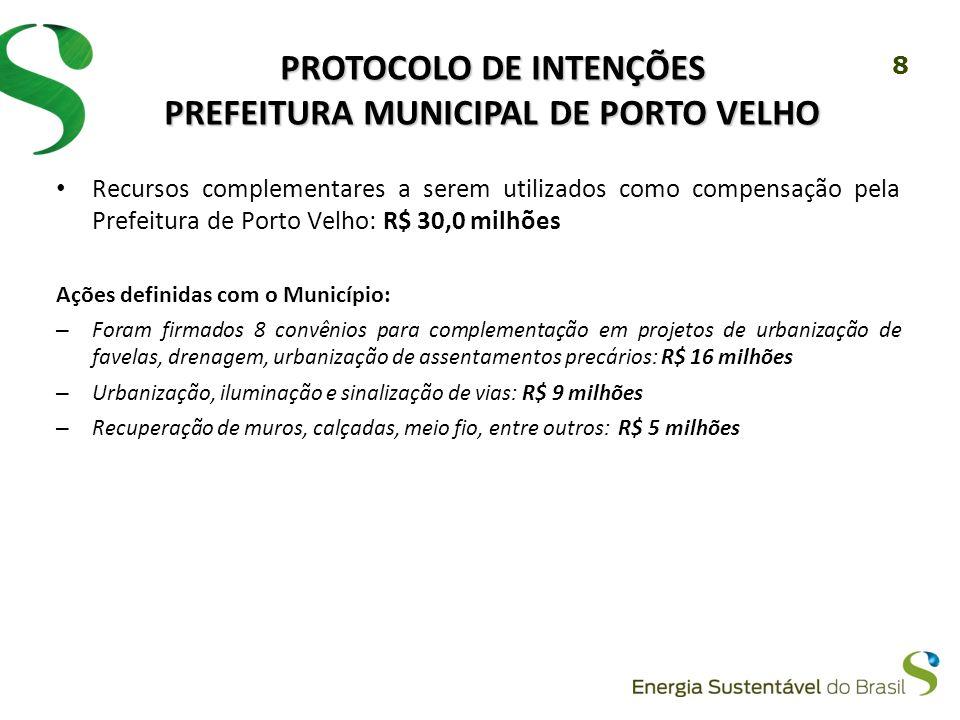 8 PROTOCOLO DE INTENÇÕES PREFEITURA MUNICIPAL DE PORTO VELHO Recursos complementares a serem utilizados como compensação pela Prefeitura de Porto Velho: R$ 30,0 milhões Ações definidas com o Município: – Foram firmados 8 convênios para complementação em projetos de urbanização de favelas, drenagem, urbanização de assentamentos precários: R$ 16 milhões – Urbanização, iluminação e sinalização de vias: R$ 9 milhões – Recuperação de muros, calçadas, meio fio, entre outros: R$ 5 milhões