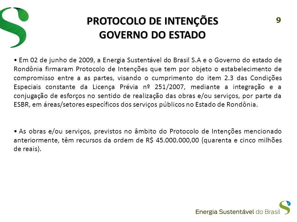 9 PROTOCOLO DE INTENÇÕES GOVERNO DO ESTADO Em 02 de junho de 2009, a Energia Sustentável do Brasil S.A e o Governo do estado de Rondônia firmaram Protocolo de Intenções que tem por objeto o estabelecimento de compromisso entre a as partes, visando o cumprimento do item 2.3 das Condições Especiais constante da Licença Prévia nº 251/2007, mediante a integração e a conjugação de esforços no sentido de realização das obras e/ou serviços, por parte da ESBR, em áreas/setores específicos dos serviços públicos no Estado de Rondônia.