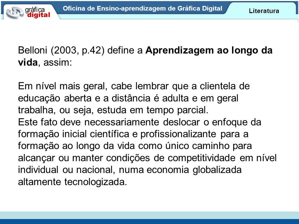 Oficina de Ensino-aprendizagem de Gráfica Digital Literatura Belloni (2003, p.42) define a Aprendizagem ao longo da vida, assim: Em nível mais geral, cabe lembrar que a clientela de educação aberta e a distância é adulta e em geral trabalha, ou seja, estuda em tempo parcial.