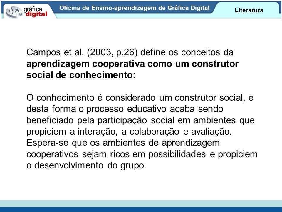 Oficina de Ensino-aprendizagem de Gráfica Digital Literatura Campos et al. (2003, p.26) define os conceitos da aprendizagem cooperativa como um constr