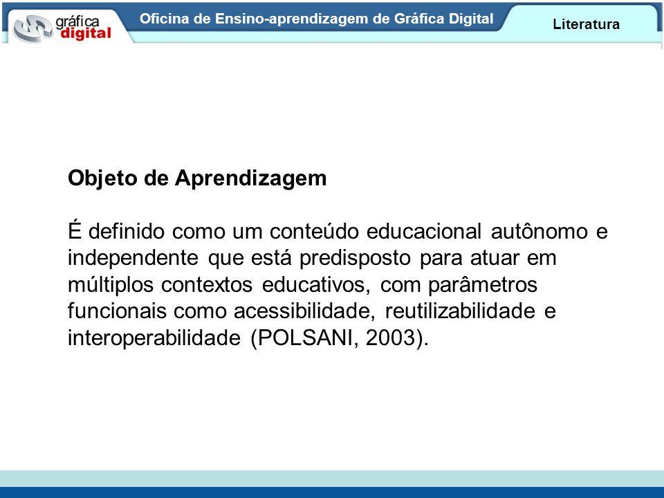 Oficina de Ensino-aprendizagem de Gráfica Digital Literatura Objeto de Aprendizagem É definido como um conteúdo educacional autônomo e independente qu
